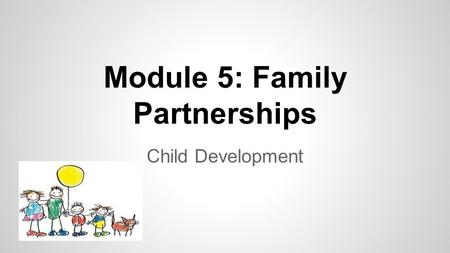 Module 5: Family Partnerships Child Development. Objective- The student will recognize that families are the primary educators of children. Please discuss.