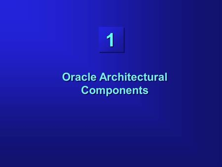 1 Oracle Architectural Components. 1-2 Objectives Listing the structures involved in connecting a user to an Oracle server Listing the stages in processing.