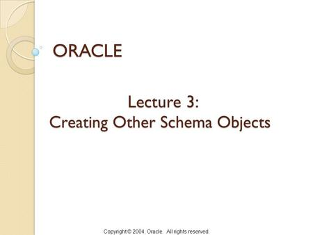 Copyright © 2004, Oracle. All rights reserved. Lecture 3: Creating Other Schema Objects Lecture 3: Creating Other Schema Objects ORACLE.