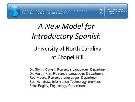 A New Model for Introductory Spanish University of North Carolina at Chapel Hill Dr. Glynis Cowell, Romance Languages Department Dr. Hosun Kim, Romance.