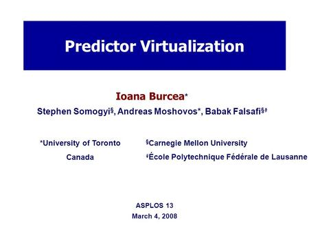 Ioana Burcea * Stephen Somogyi §, Andreas Moshovos*, Babak Falsafi § # Predictor Virtualization *University of Toronto Canada § Carnegie Mellon University.