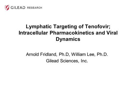 RESEARCH Lymphatic Targeting of Tenofovir; Intracellular Pharmacokinetics and Viral Dynamics Arnold Fridland, Ph.D, William Lee, Ph.D. Gilead Sciences,