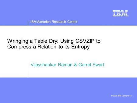 IBM Almaden Research Center © 2006 IBM Corporation Wringing a Table Dry: Using CSVZIP to Compress a Relation to its Entropy Vijayshankar Raman & Garret.