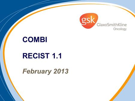COMBI RECIST 1.1 February 2013. Target Lesions: Selection at Baseline Perform baseline evaluations as close to treatment start as possible (no more than.