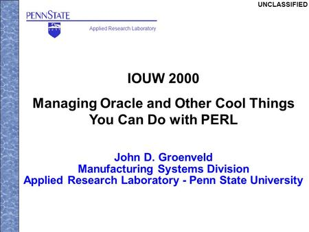 Applied Research Laboratory UNCLASSIFIED IOUW 2000 Managing Oracle and Other Cool Things You Can Do with PERL John D. Groenveld Manufacturing Systems Division.