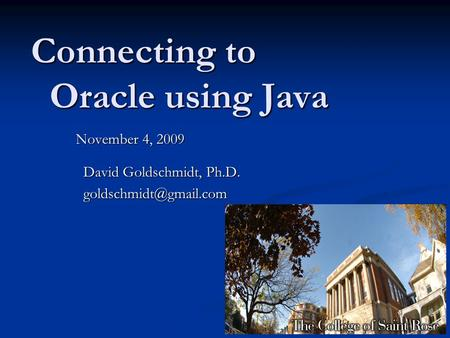Connecting to Oracle using Java November 4, 2009 David Goldschmidt, Ph.D. David Goldschmidt, Ph.D.