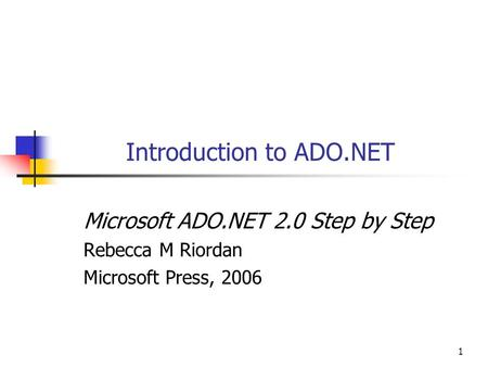 1 Introduction to ADO.NET Microsoft ADO.NET 2.0 Step by Step Rebecca M Riordan Microsoft Press, 2006.