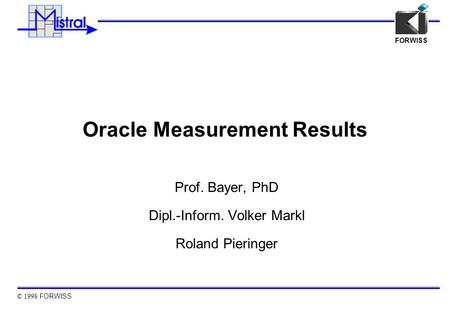 © 1998 FORWISS FORWISS Oracle Measurement Results Prof. Bayer, PhD Dipl.-Inform. Volker Markl Roland Pieringer.