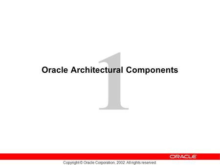 Copyright © Oracle Corporation, 2002. All rights reserved. 1 Oracle Architectural Components.