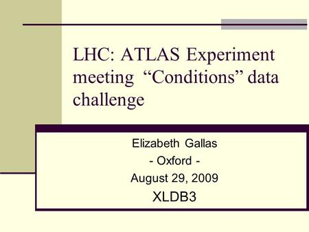 "LHC: ATLAS Experiment meeting ""Conditions"" data challenge Elizabeth Gallas - Oxford - August 29, 2009 XLDB3."