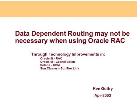 Data Dependent Routing may not be necessary when using Oracle RAC Ken Gottry Apr-2003 Through Technology Improvements in: Oracle 9i - RAC Oracle 9i - CacheFusion.