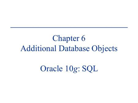 Chapter 6 Additional Database Objects Oracle 10g: SQL.