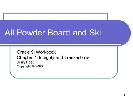 1 All Powder Board and Ski Oracle 9i Workbook Chapter 7: Integrity and Transactions Jerry Post Copyright © 2003.