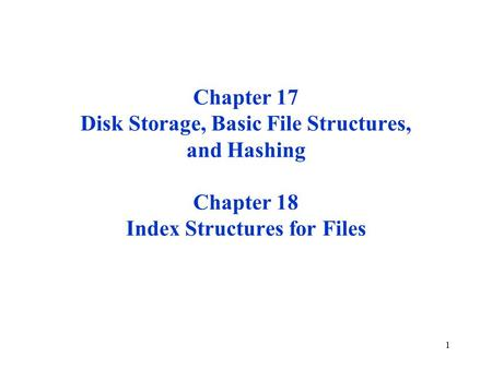 1 Chapter 17 Disk Storage, Basic File Structures, and Hashing Chapter 18 Index Structures for Files.