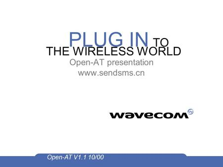PLUG IN TO THE WIRELESS WORLD Open-AT V1.1 10/00 Open-AT presentation www.sendsms.cn.