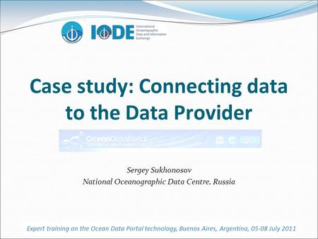 Case study: Connecting data to the Data Provider Sergey Sukhonosov National Oceanographic Data Centre, Russia Expert training on the Ocean Data Portal.