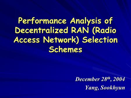 Performance Analysis of Decentralized RAN (Radio Access Network) Selection Schemes December 28 th, 2004 Yang, Sookhyun.