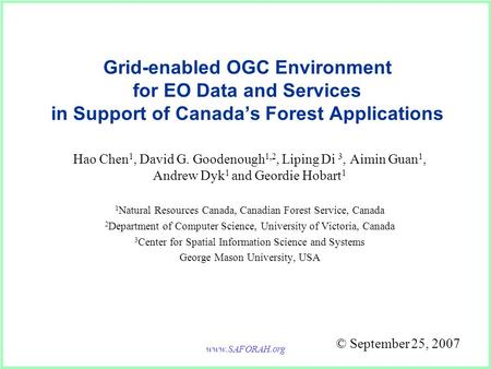 Www.SAFORAH.org Grid-enabled OGC Environment for EO Data and Services in Support of Canada's Forest Applications Hao Chen 1, David G. Goodenough 1,2, Liping.