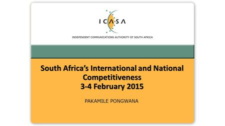 PAKAMILE PONGWANA South Africa's International and National Competitiveness 3-4 February 2015.
