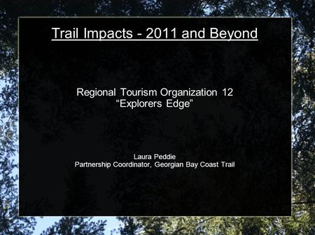 "Trail Impacts - 2011 and Beyond Regional Tourism Organization 12 ""Explorers Edge"" Laura Peddie Partnership Coordinator, Georgian Bay Coast Trail."