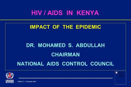 00002-E-1 – 1 December 2000 HIV / AIDS IN KENYA IMPACT OF THE EPIDEMIC DR. MOHAMED S. ABDULLAH CHAIRMAN NATIONAL AIDS CONTROL COUNCIL.