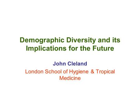 Demographic Diversity and its Implications for the Future John Cleland London School of Hygiene & Tropical Medicine.