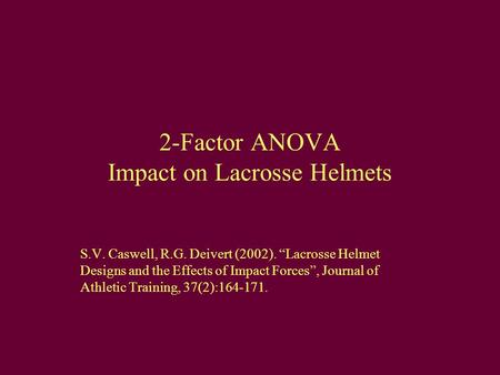 "2-Factor ANOVA Impact on Lacrosse Helmets S.V. Caswell, R.G. Deivert (2002). ""Lacrosse Helmet Designs and the Effects of Impact Forces"", Journal of Athletic."