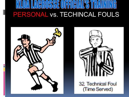 PERSONAL vs. TECHINCAL FOULS The Technical Fouls (Pushing, Holding, Warding off, conduct etc.) Fouls that cause an unfair advantage! Vs. The Personal.