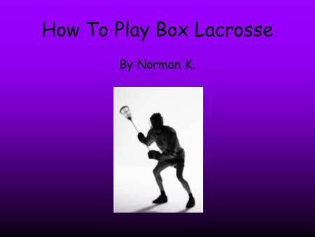 How To Play Box Lacrosse By Norman K.. Ding! Did you hit the post? Well if you did I will teach you how to play box lacrosse.