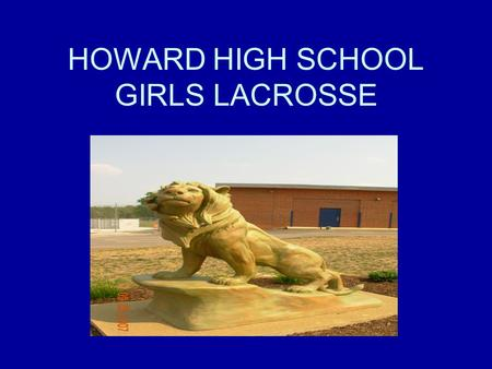 HOWARD HIGH SCHOOL GIRLS LACROSSE. Howard High School Girls Coaches Howard High Girls Lacrosse Web Site –http://www.howardlax.com/http://www.howardlax.com/