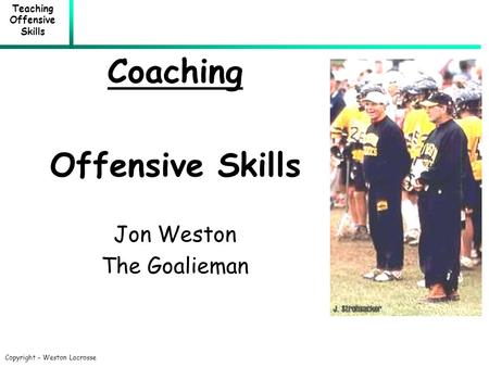 Teaching Offensive Skills Copyright – Weston Lacrosse Coaching Offensive Skills Jon Weston The Goalieman.