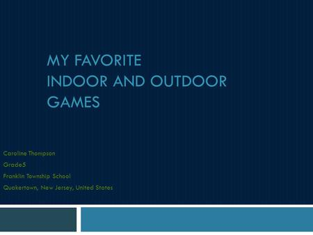 MY FAVORITE INDOOR AND OUTDOOR GAMES Caroline Thompson Grade5 Franklin Township School Quakertown, New Jersey, United States.