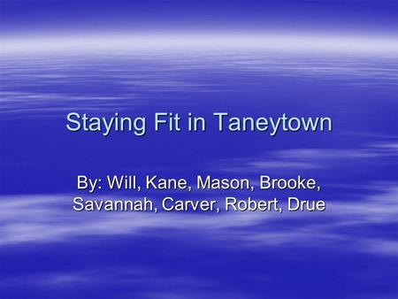 Staying Fit in Taneytown By: Will, Kane, Mason, Brooke, Savannah, Carver, Robert, Drue.