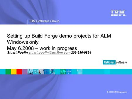 ® IBM Software Group © 2008 IBM Corporation Setting up Build Forge demo projects for ALM Windows only May 6.2008 – work in progress Stuart Poulin
