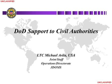 UNCLASSIFIED DoD Support to Civil Authorities LTC Michael Avila, USA Joint Staff Operations Directorate JDOMS.