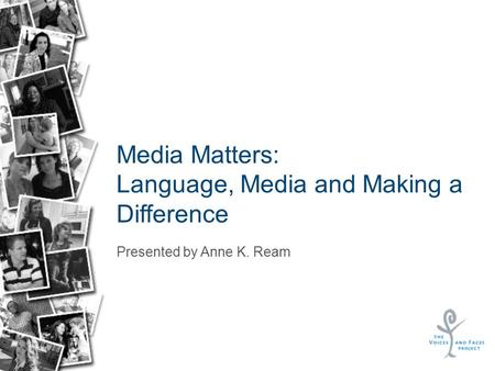 Media Matters: Language, Media and Making a Difference Presented by Anne K. Ream.