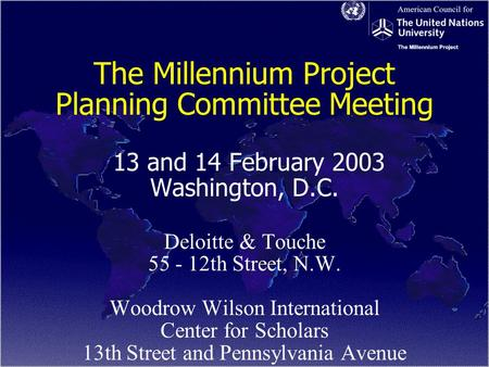 The Millennium Project Planning Committee Meeting 13 and 14 February 2003 Washington, D.C. Deloitte & Touche 55 - 12th Street, N.W. Woodrow Wilson International.