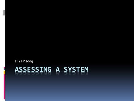 DIYTP 2009. Assessing a System - Basics  Why?  Vulnerabilities  What to look at:  The six 'P's  Patch  Ports  Protect  Policies  Probe  Physical.
