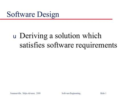 Sommerville, Mejia-Alvarez, 2009Software Engineering, Slide 1 Software Design u Deriving a solution which satisfies software requirements.