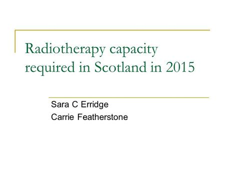 Radiotherapy capacity required in Scotland in 2015 Sara C Erridge Carrie Featherstone.