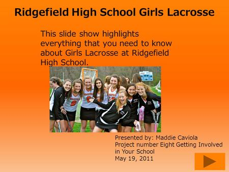Ridgefield High School Girls Lacrosse This slide show highlights everything that you need to know about Girls Lacrosse at Ridgefield High School. Presented.