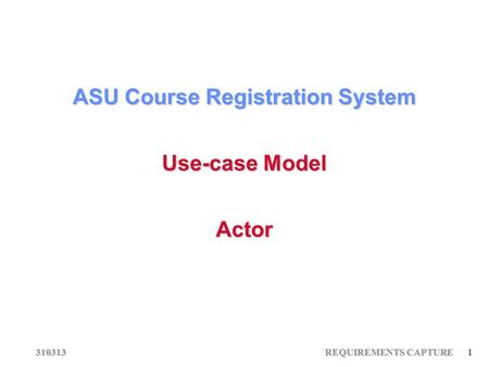 310313 REQUIREMENTS CAPTURE 1 ASU Course Registration System Use-case Model Actor.
