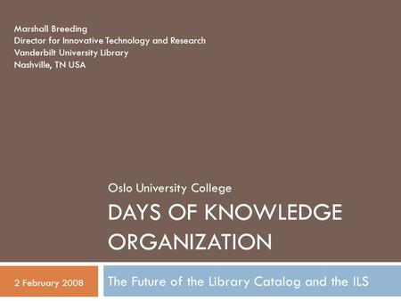 DAYS OF KNOWLEDGE ORGANIZATION The Future of the Library Catalog and the ILS Marshall Breeding Director for Innovative Technology and Research Vanderbilt.