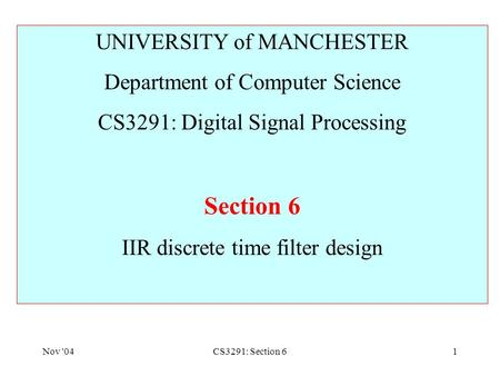 Nov '04CS3291: Section 61 UNIVERSITY of MANCHESTER Department of Computer Science CS3291: Digital Signal Processing Section 6 IIR discrete time filter.