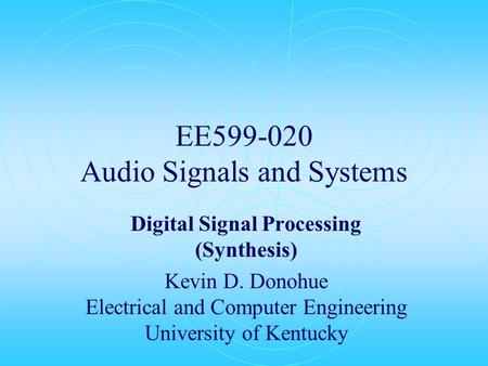 EE599-020 Audio Signals and Systems Digital Signal Processing (Synthesis) Kevin D. Donohue Electrical and Computer Engineering University of Kentucky.