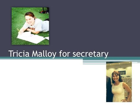 Tricia Malloy for secretary. Who I am I am a go getter. Someone who works hard and speaks my mind. I am an active member of SGA, Chick Fil A leader academy,