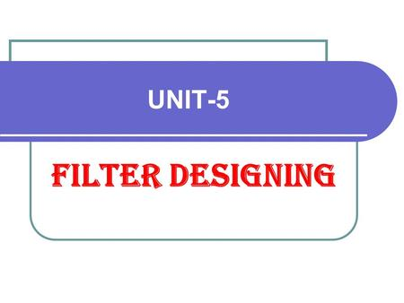 UNIT-5 Filter Designing. INTRODUCTION The Digital filters are discrete time systems used mainly for filtering of arrays. The array or sequence are obtained.