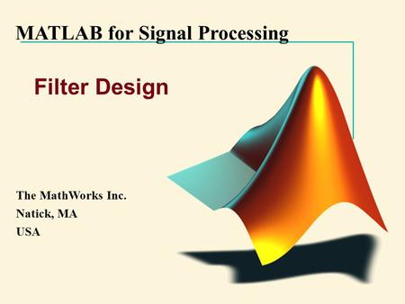 MATLAB for Signal Processing The MathWorks Inc. Natick, MA USA Filter Design.