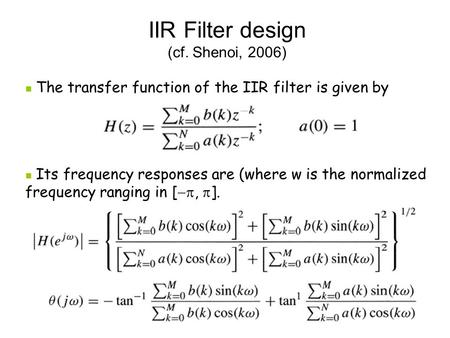 IIR Filter design (cf. Shenoi, 2006) The transfer function of the IIR filter is given by Its frequency responses are (where w is the normalized frequency.