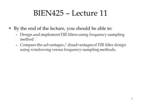 1 BIEN425 – Lecture 11 By the end of the lecture, you should be able to: –Design and implement FIR filters using frequency-sampling method –Compare the.